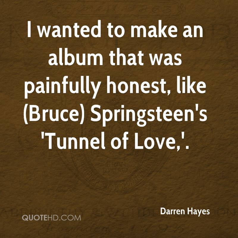 I wanted to make an album that was painfully honest, like (Bruce) Springsteen's 'Tunnel of Love,'.