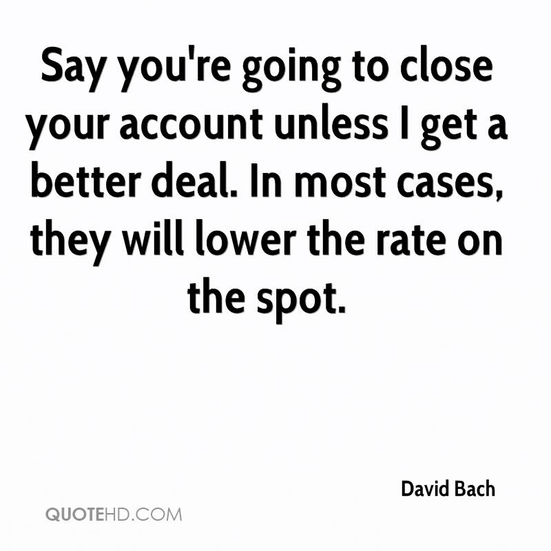 Say you're going to close your account unless I get a better deal. In most cases, they will lower the rate on the spot.