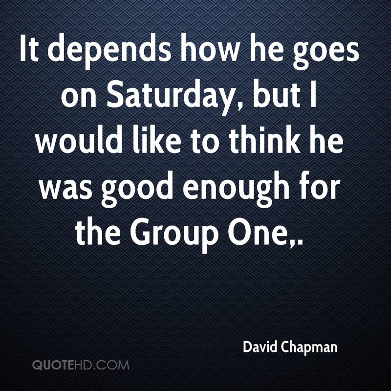It depends how he goes on Saturday, but I would like to think he was good enough for the Group One.