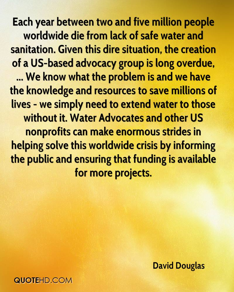 Each year between two and five million people worldwide die from lack of safe water and sanitation. Given this dire situation, the creation of a US-based advocacy group is long overdue, ... We know what the problem is and we have the knowledge and resources to save millions of lives - we simply need to extend water to those without it. Water Advocates and other US nonprofits can make enormous strides in helping solve this worldwide crisis by informing the public and ensuring that funding is available for more projects.