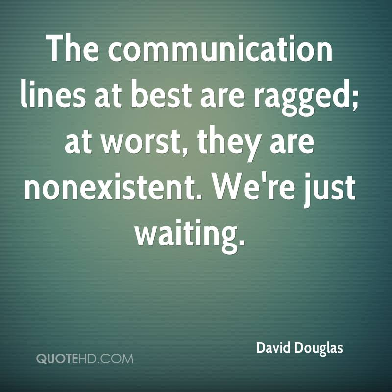 The communication lines at best are ragged; at worst, they are nonexistent. We're just waiting.