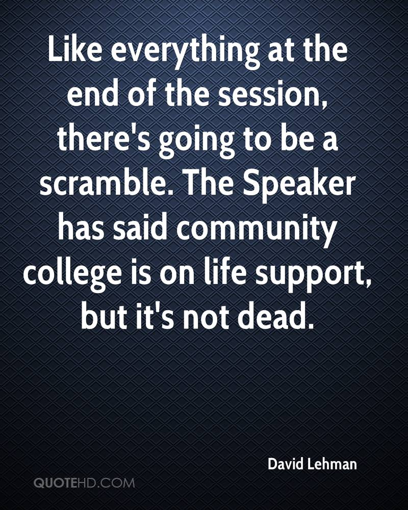 Like everything at the end of the session, there's going to be a scramble. The Speaker has said community college is on life support, but it's not dead.