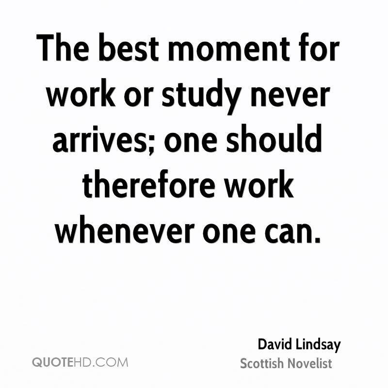 The best moment for work or study never arrives; one should therefore work whenever one can.