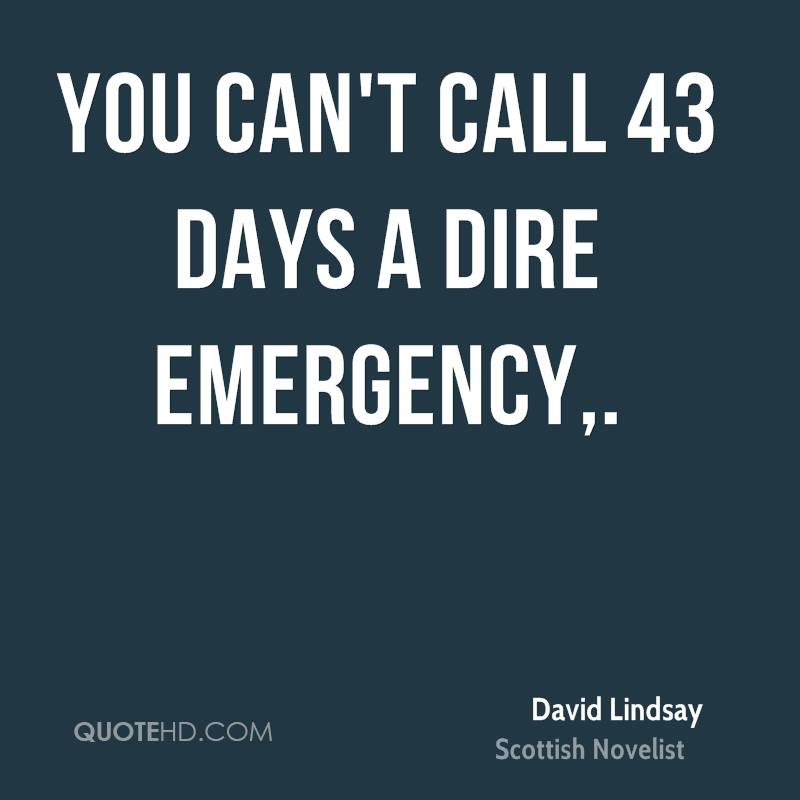 You can't call 43 days a dire emergency.