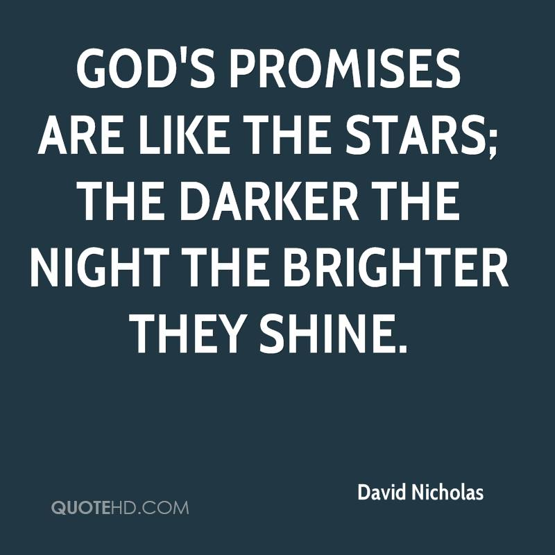 God's promises are like the stars; the darker the night the brighter they shine.