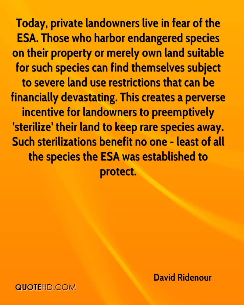 Today, private landowners live in fear of the ESA. Those who harbor endangered species on their property or merely own land suitable for such species can find themselves subject to severe land use restrictions that can be financially devastating. This creates a perverse incentive for landowners to preemptively 'sterilize' their land to keep rare species away. Such sterilizations benefit no one - least of all the species the ESA was established to protect.