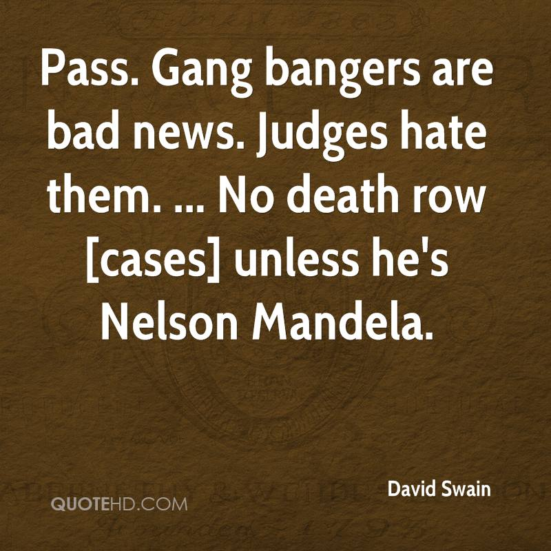 Pass. Gang bangers are bad news. Judges hate them. ... No death row [cases] unless he's Nelson Mandela.