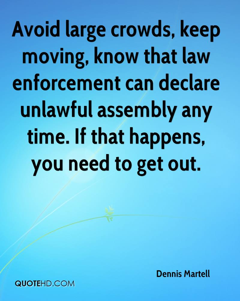 Avoid large crowds, keep moving, know that law enforcement can declare unlawful assembly any time. If that happens, you need to get out.