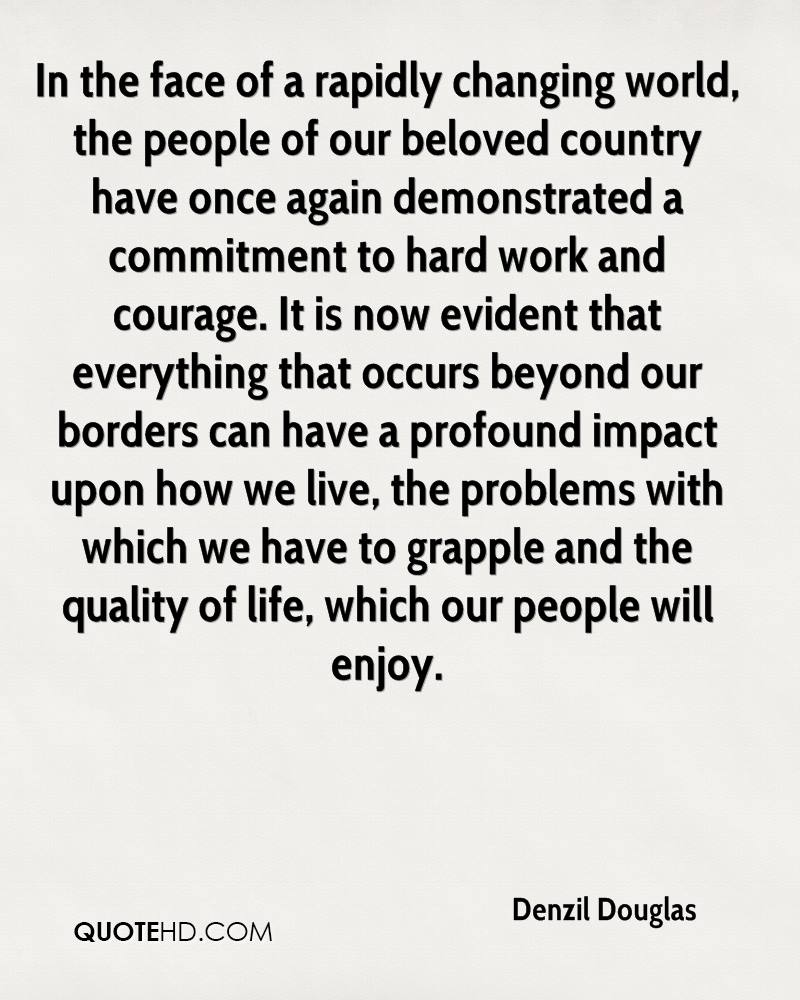 In the face of a rapidly changing world, the people of our beloved country have once again demonstrated a commitment to hard work and courage. It is now evident that everything that occurs beyond our borders can have a profound impact upon how we live, the problems with which we have to grapple and the quality of life, which our people will enjoy.