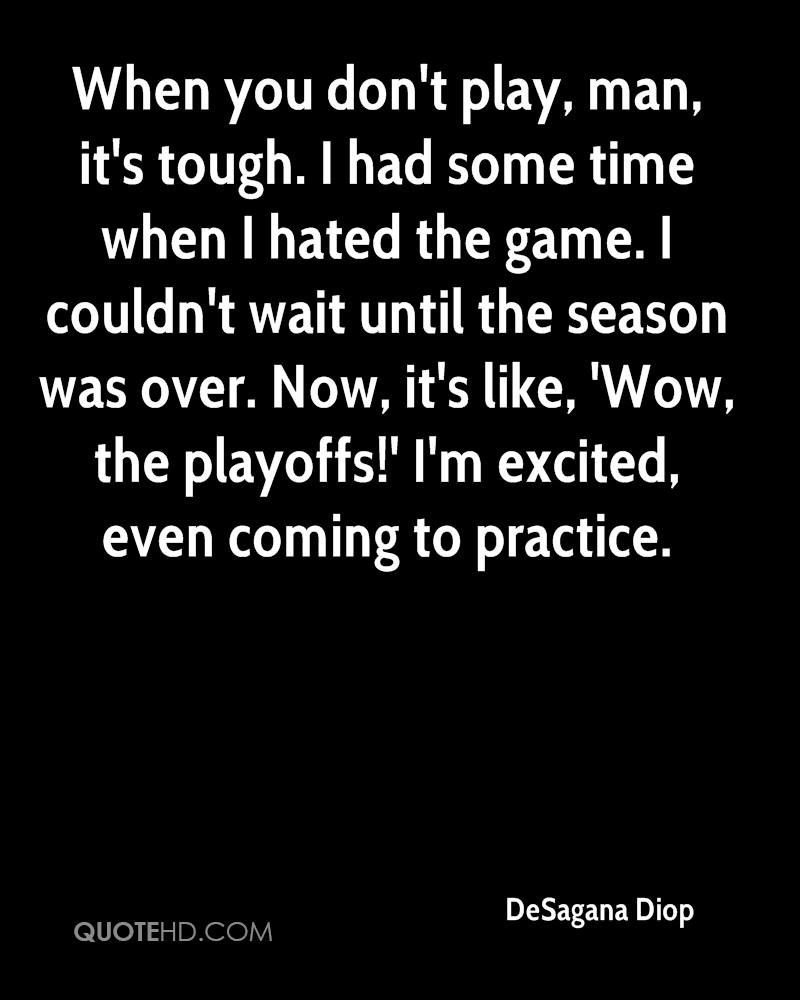 When you don't play, man, it's tough. I had some time when I hated the game. I couldn't wait until the season was over. Now, it's like, 'Wow, the playoffs!' I'm excited, even coming to practice.
