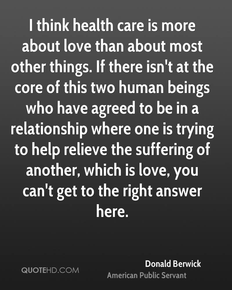 I think health care is more about love than about most other things. If there isn't at the core of this two human beings who have agreed to be in a relationship where one is trying to help relieve the suffering of another, which is love, you can't get to the right answer here.