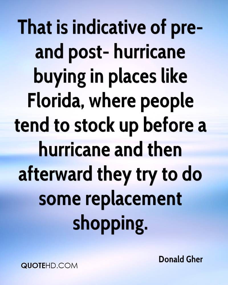 That is indicative of pre- and post- hurricane buying in places like Florida, where people tend to stock up before a hurricane and then afterward they try to do some replacement shopping.
