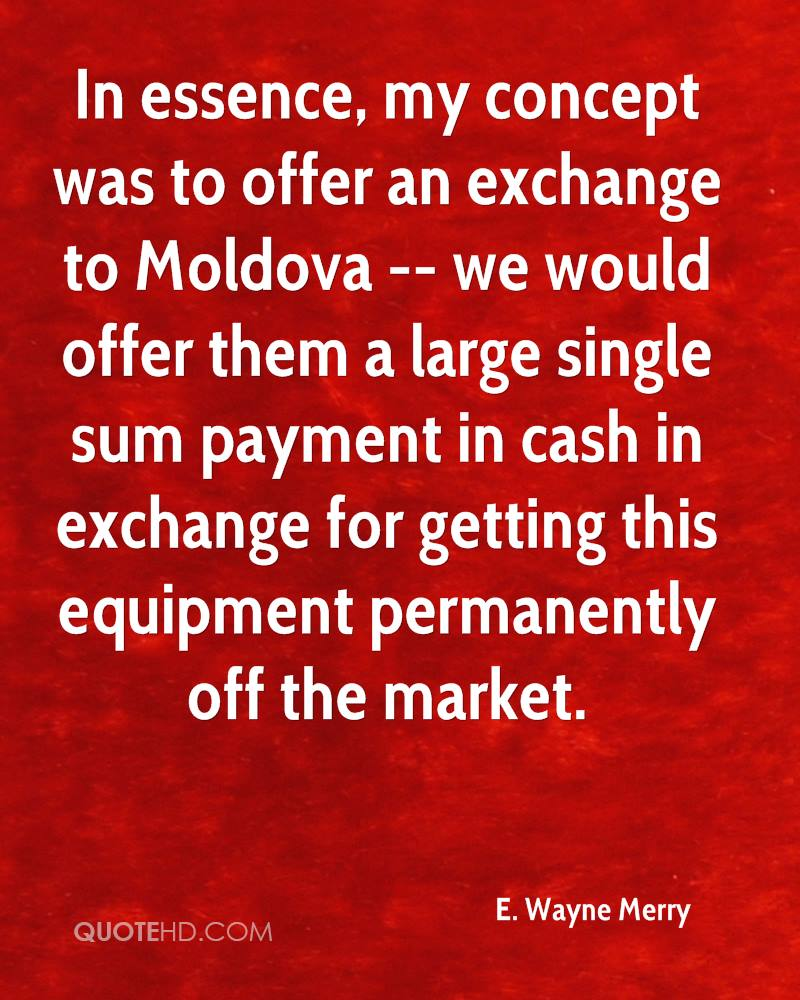 In essence, my concept was to offer an exchange to Moldova -- we would offer them a large single sum payment in cash in exchange for getting this equipment permanently off the market.