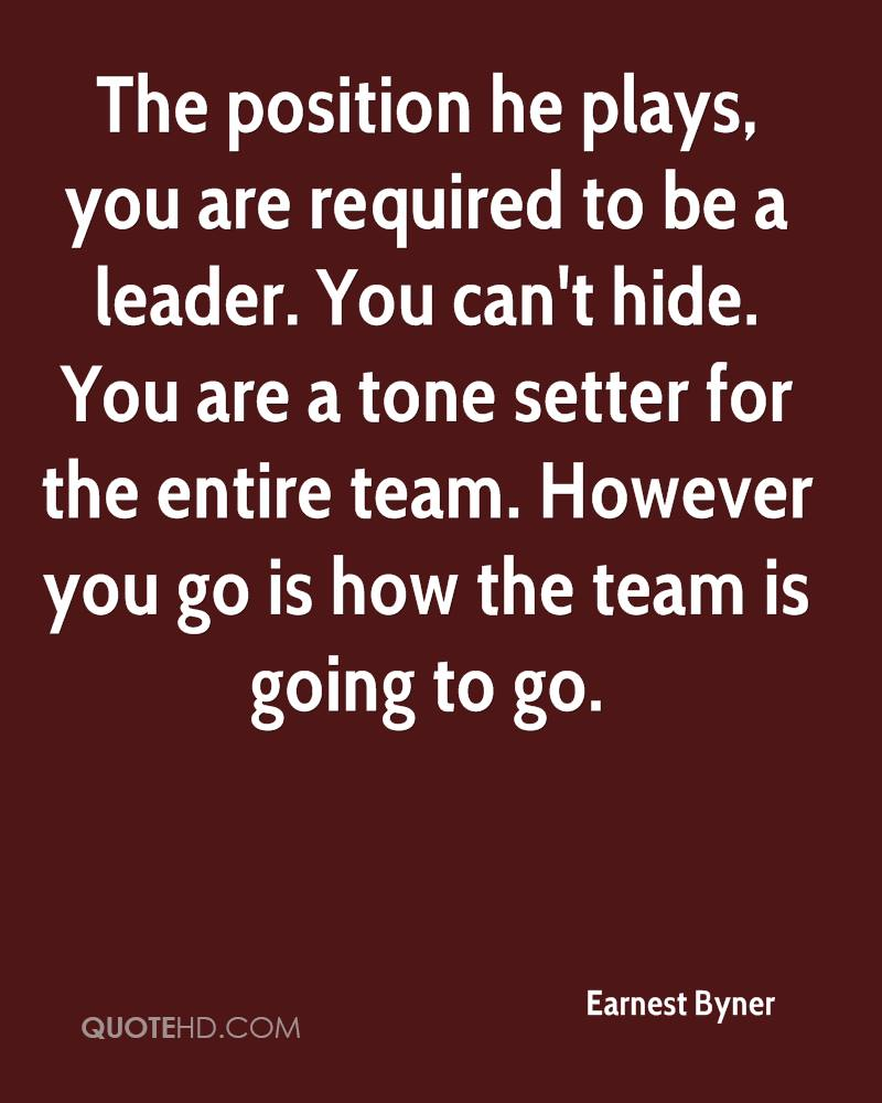 The position he plays, you are required to be a leader. You can't hide. You are a tone setter for the entire team. However you go is how the team is going to go.