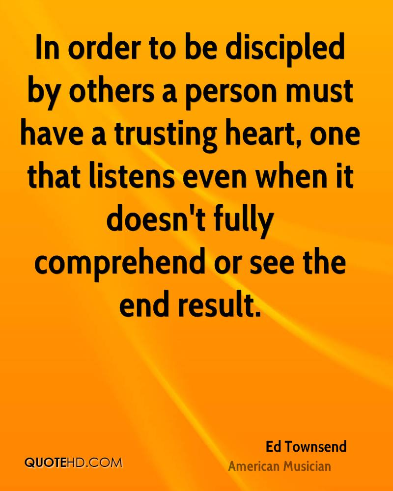 In order to be discipled by others a person must have a trusting heart, one that listens even when it doesn't fully comprehend or see the end result.