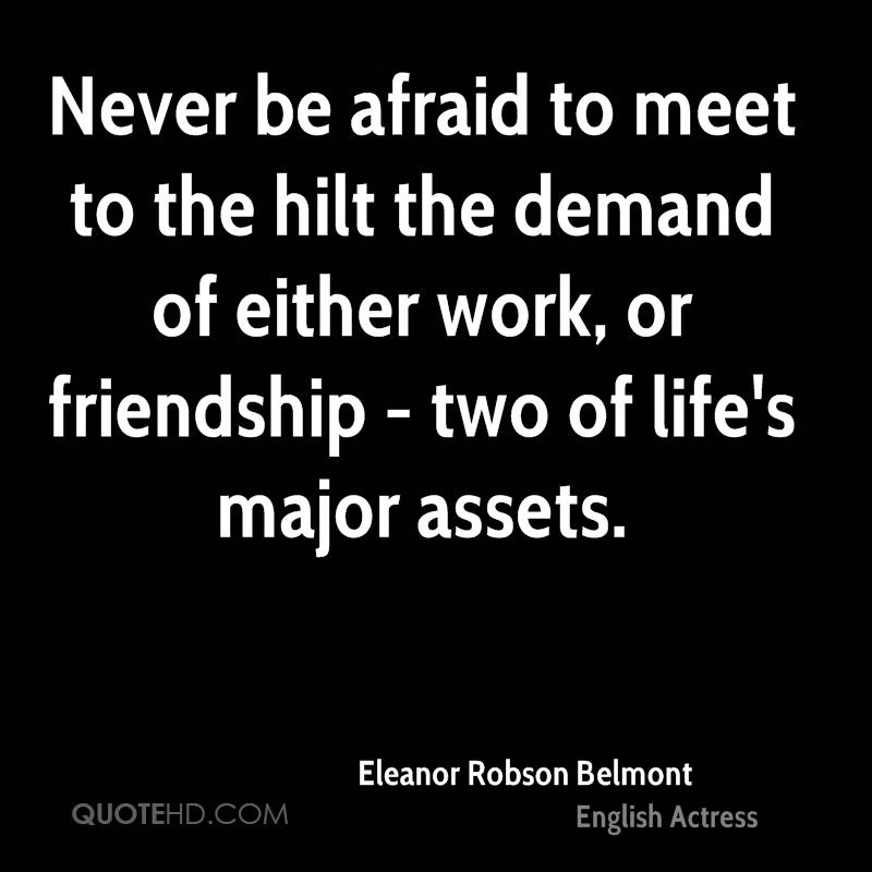 Never be afraid to meet to the hilt the demand of either work, or friendship - two of life's major assets.