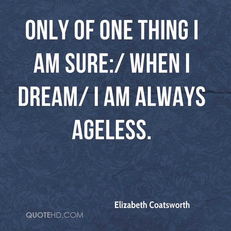 Only of one thing I am sure:/ when I dream/ I am always ageless.