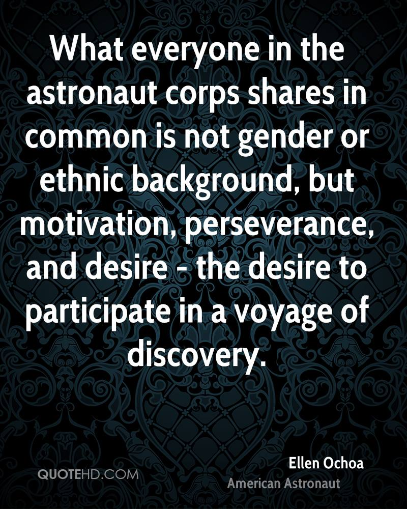 What everyone in the astronaut corps shares in common is not gender or ethnic background, but motivation, perseverance, and desire - the desire to participate in a voyage of discovery.