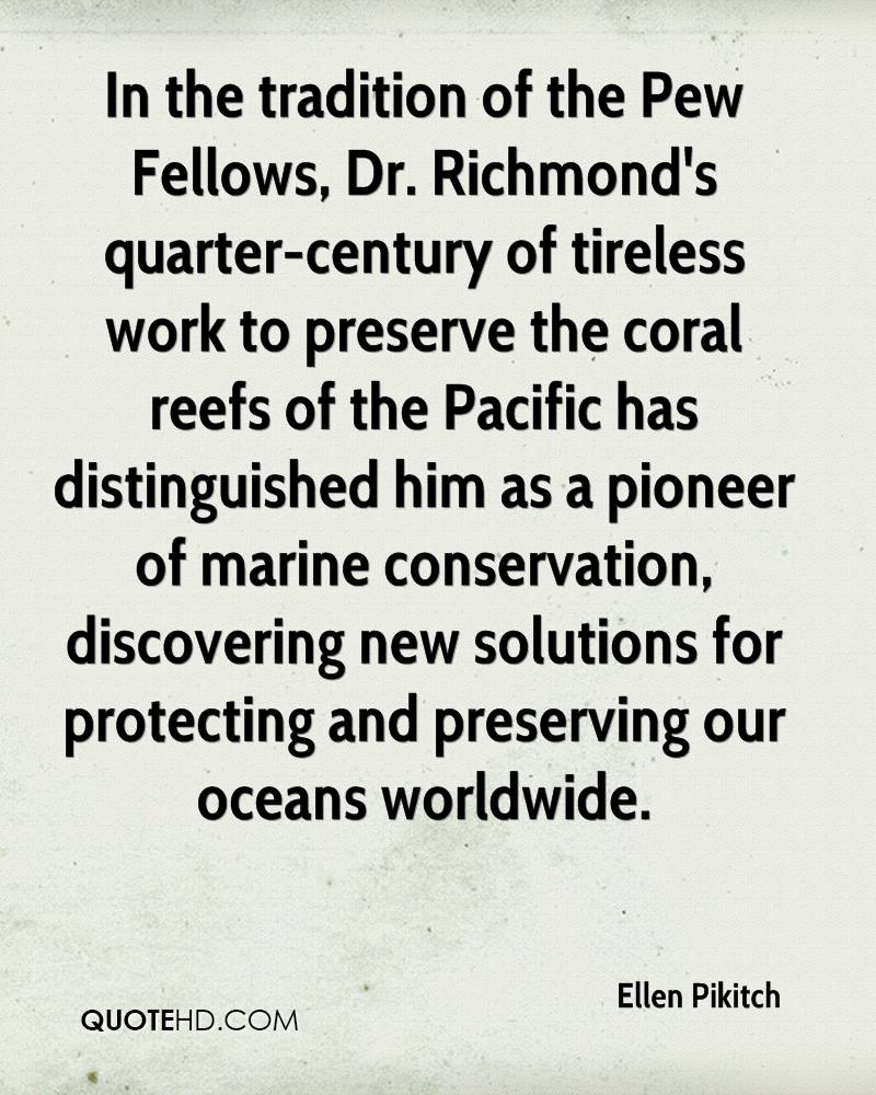 In the tradition of the Pew Fellows, Dr. Richmond's quarter-century of tireless work to preserve the coral reefs of the Pacific has distinguished him as a pioneer of marine conservation, discovering new solutions for protecting and preserving our oceans worldwide.