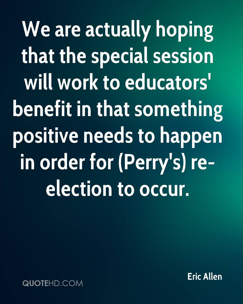We are actually hoping that the special session will work to educators' benefit in that something positive needs to happen in order for (Perry's) re-election to occur.