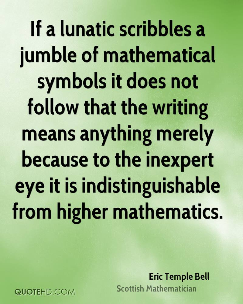 If a lunatic scribbles a jumble of mathematical symbols it does not follow that the writing means anything merely because to the inexpert eye it is indistinguishable from higher mathematics.