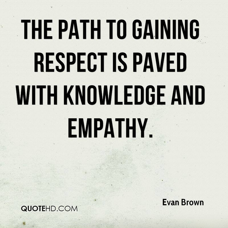 The path to gaining respect is paved with knowledge and empathy.