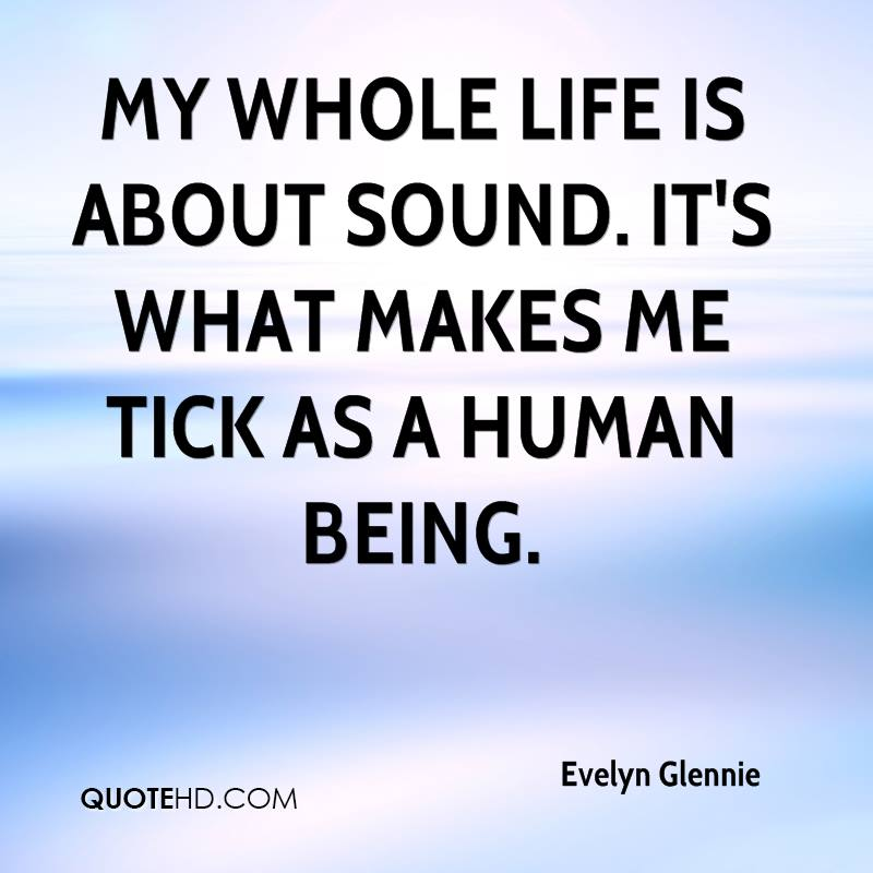 My whole life is about sound. It's what makes me tick as a human being.