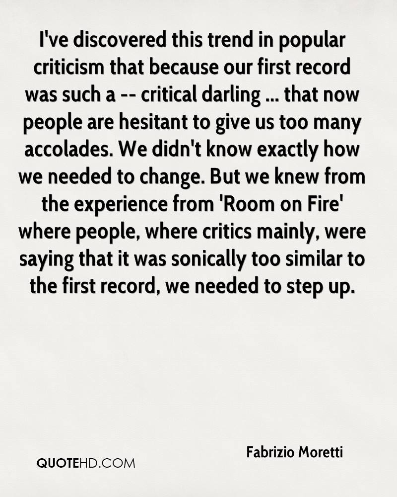 I've discovered this trend in popular criticism that because our first record was such a -- critical darling ... that now people are hesitant to give us too many accolades. We didn't know exactly how we needed to change. But we knew from the experience from 'Room on Fire' where people, where critics mainly, were saying that it was sonically too similar to the first record, we needed to step up.