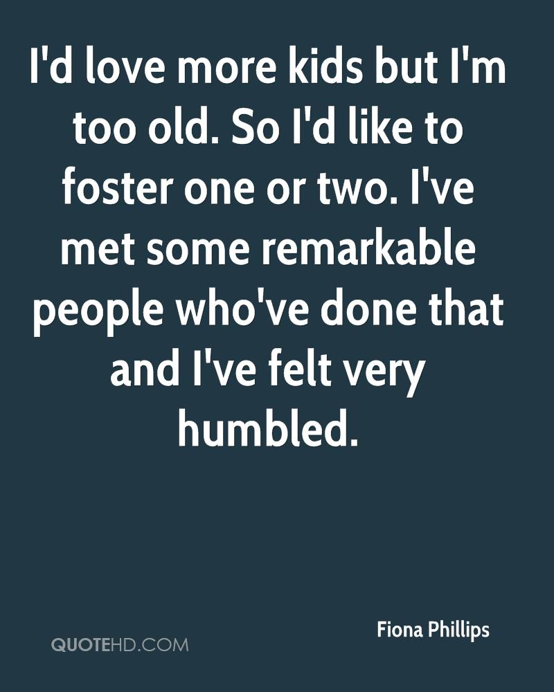 I'd love more kids but I'm too old. So I'd like to foster one or two. I've met some remarkable people who've done that and I've felt very humbled.