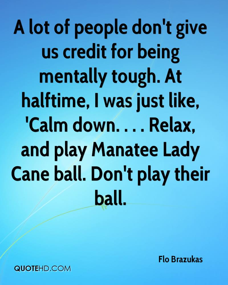 A lot of people don't give us credit for being mentally tough. At halftime, I was just like, 'Calm down. . . . Relax, and play Manatee Lady Cane ball. Don't play their ball.