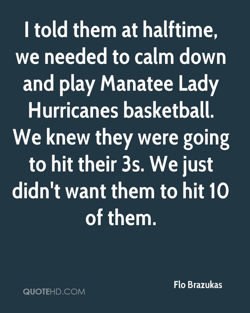 I told them at halftime, we needed to calm down and play Manatee Lady Hurricanes basketball. We knew they were going to hit their 3s. We just didn't want them to hit 10 of them.
