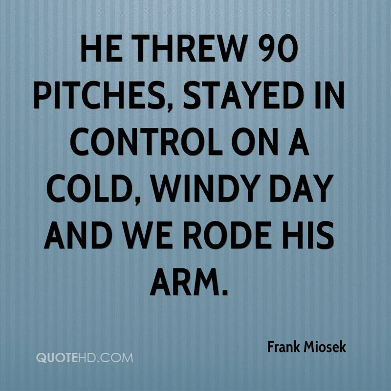 He threw 90 pitches, stayed in control on a cold, windy day and we rode his arm.