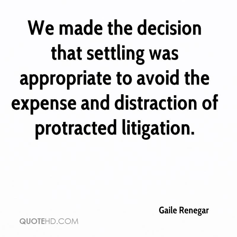 We made the decision that settling was appropriate to avoid the expense and distraction of protracted litigation.