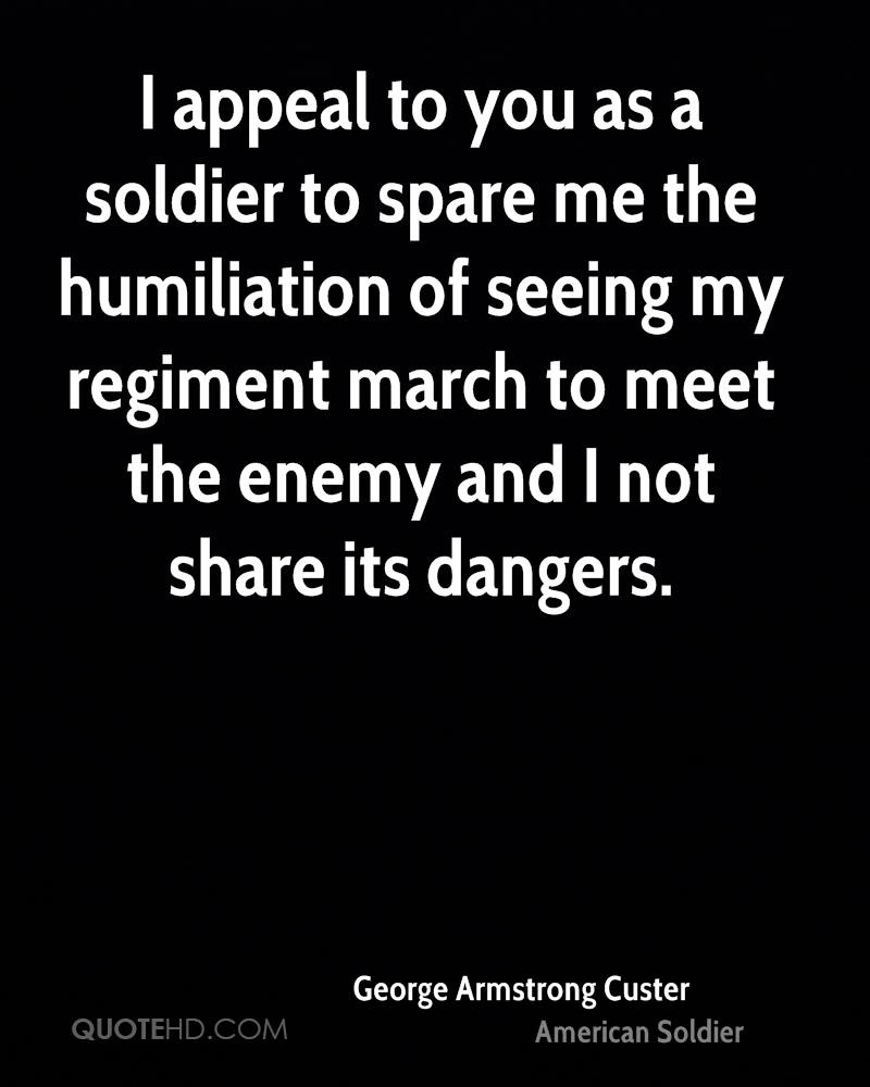 I appeal to you as a soldier to spare me the humiliation of seeing my regiment march to meet the enemy and I not share its dangers.