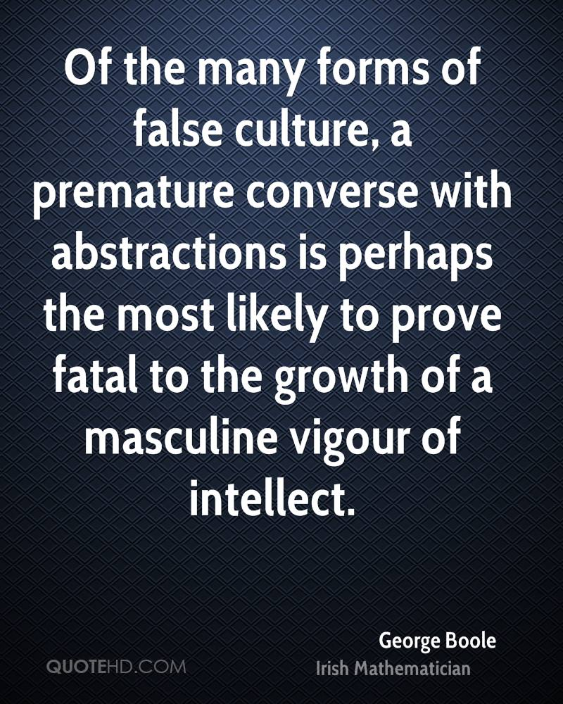 Of the many forms of false culture, a premature converse with abstractions is perhaps the most likely to prove fatal to the growth of a masculine vigour of intellect.