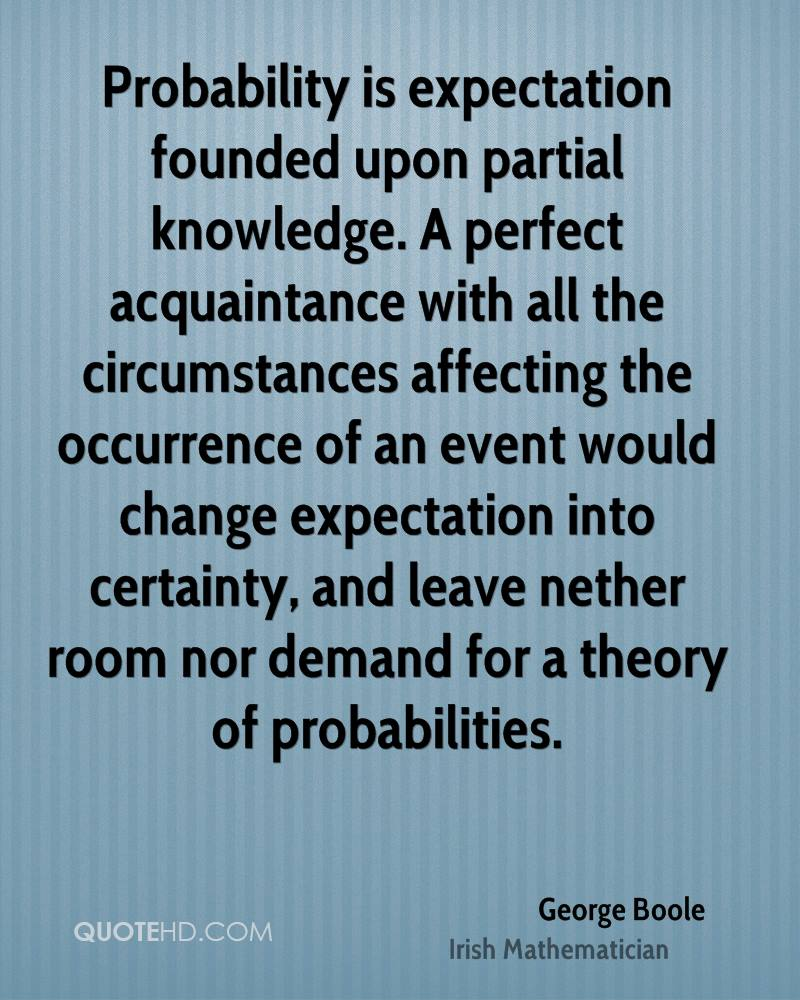 Probability is expectation founded upon partial knowledge. A perfect acquaintance with all the circumstances affecting the occurrence of an event would change expectation into certainty, and leave nether room nor demand for a theory of probabilities.