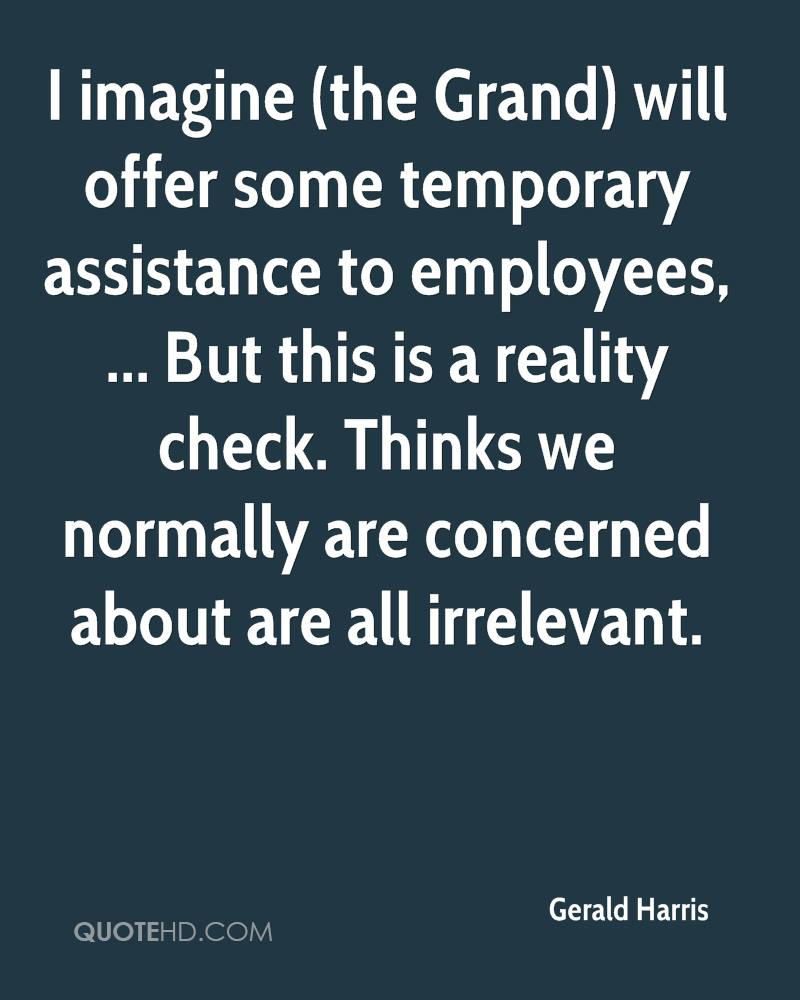 I imagine (the Grand) will offer some temporary assistance to employees, ... But this is a reality check. Thinks we normally are concerned about are all irrelevant.