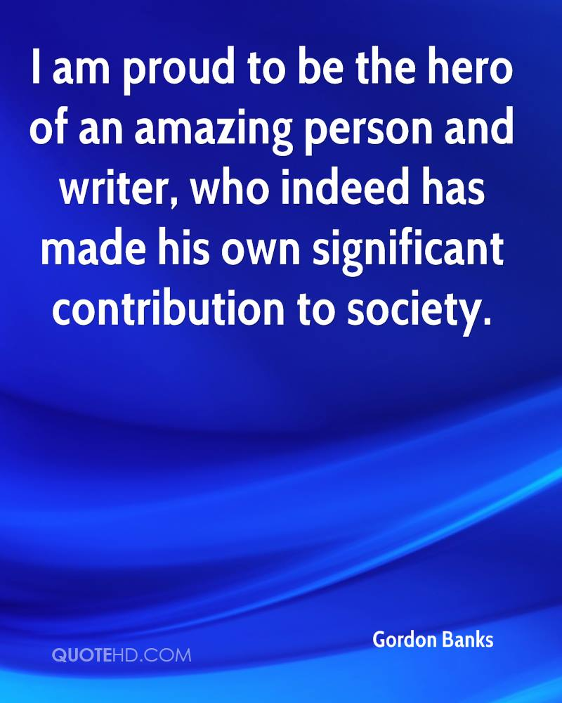 I am proud to be the hero of an amazing person and writer, who indeed has made his own significant contribution to society.