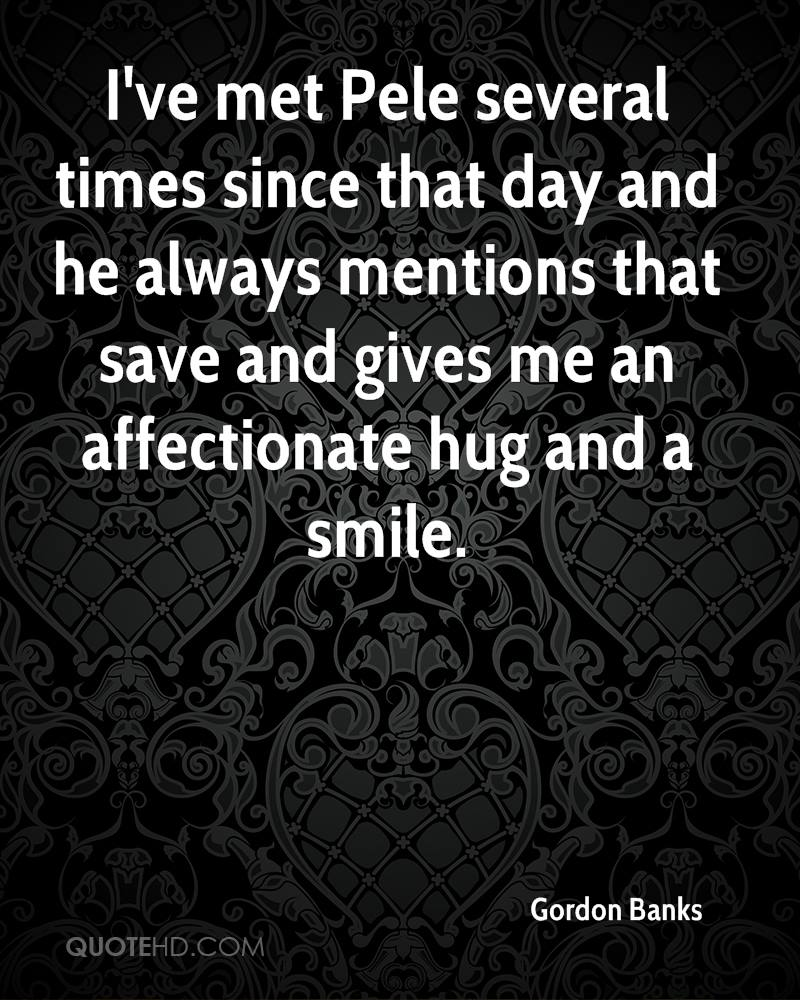 I've met Pele several times since that day and he always mentions that save and gives me an affectionate hug and a smile.