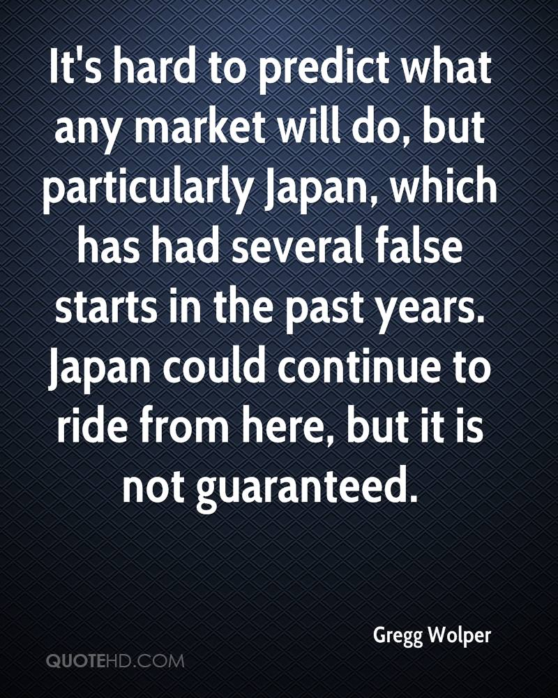 It's hard to predict what any market will do, but particularly Japan, which has had several false starts in the past years. Japan could continue to ride from here, but it is not guaranteed.