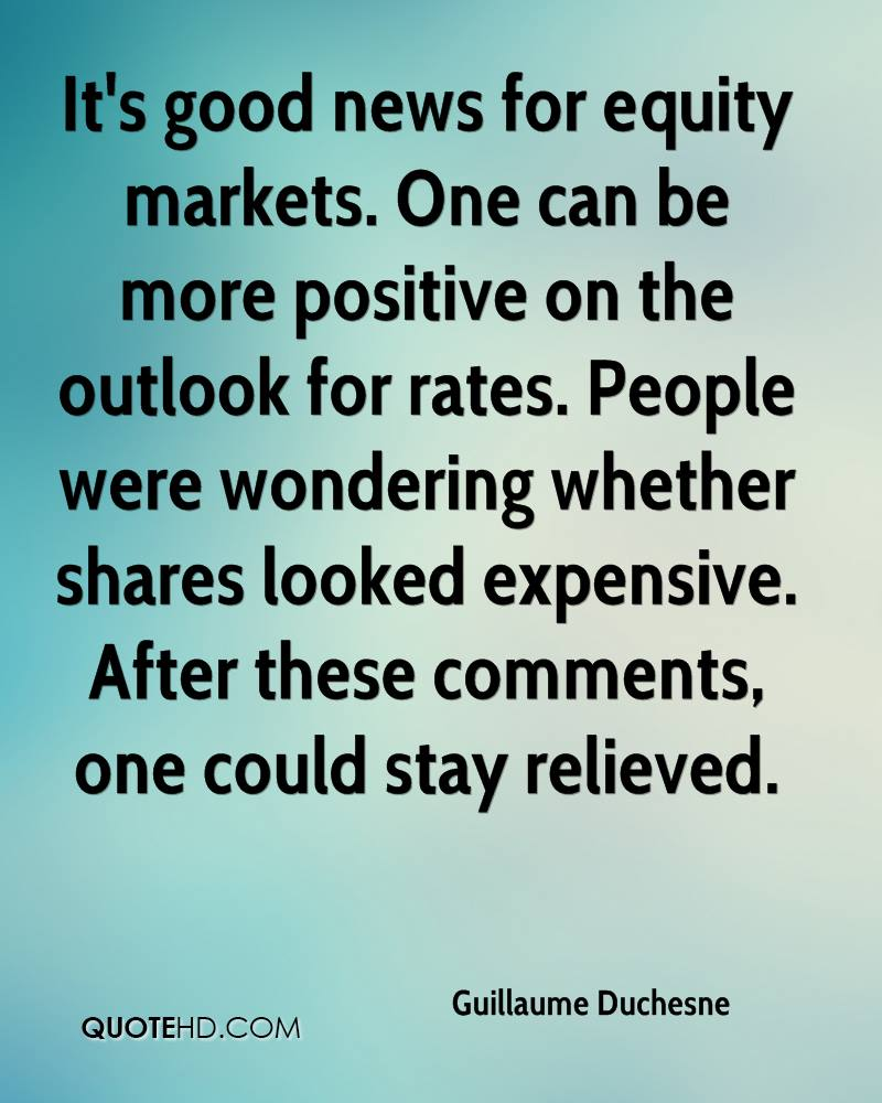 It's good news for equity markets. One can be more positive on the outlook for rates. People were wondering whether shares looked expensive. After these comments, one could stay relieved.