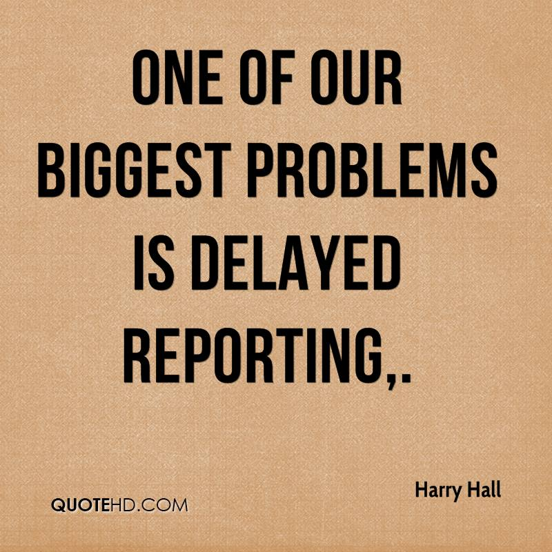 One of our biggest problems is delayed reporting.