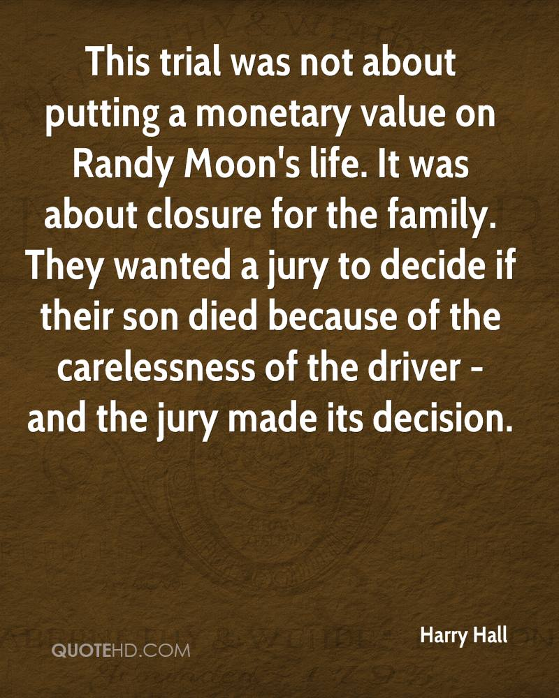 This trial was not about putting a monetary value on Randy Moon's life. It was about closure for the family. They wanted a jury to decide if their son died because of the carelessness of the driver - and the jury made its decision.