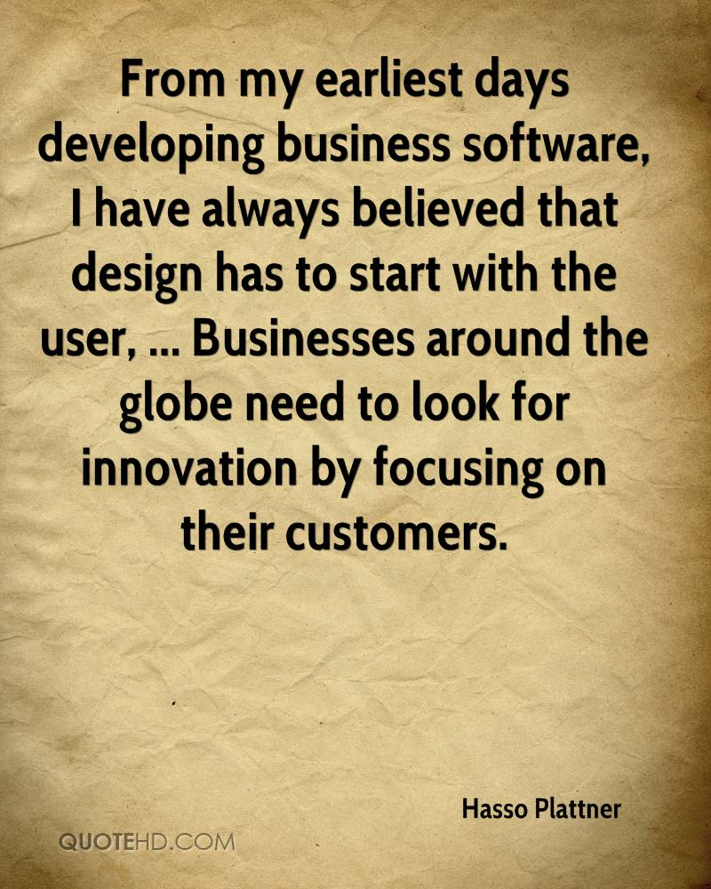 From my earliest days developing business software, I have always believed that design has to start with the user, ... Businesses around the globe need to look for innovation by focusing on their customers.