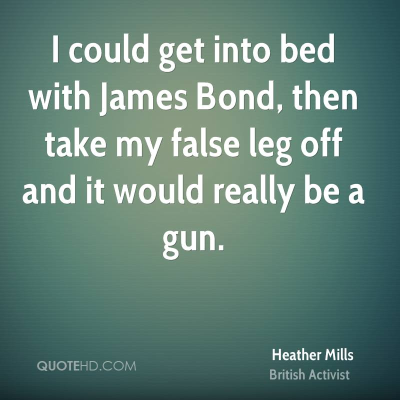 I could get into bed with James Bond, then take my false leg off and it would really be a gun.