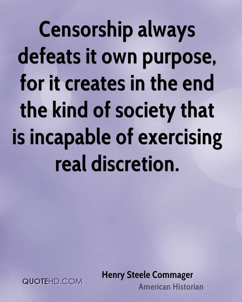 Censorship always defeats it own purpose, for it creates in the end the kind of society that is incapable of exercising real discretion.