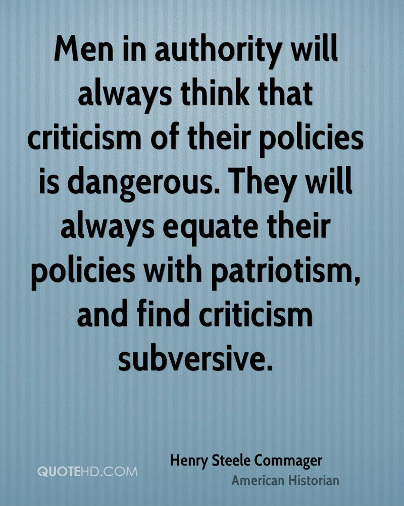 Men in authority will always think that criticism of their policies is dangerous. They will always equate their policies with patriotism, and find criticism subversive.