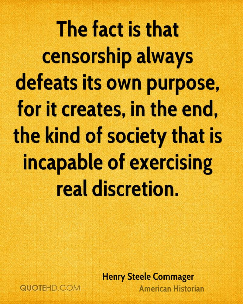 The fact is that censorship always defeats its own purpose, for it creates, in the end, the kind of society that is incapable of exercising real discretion.