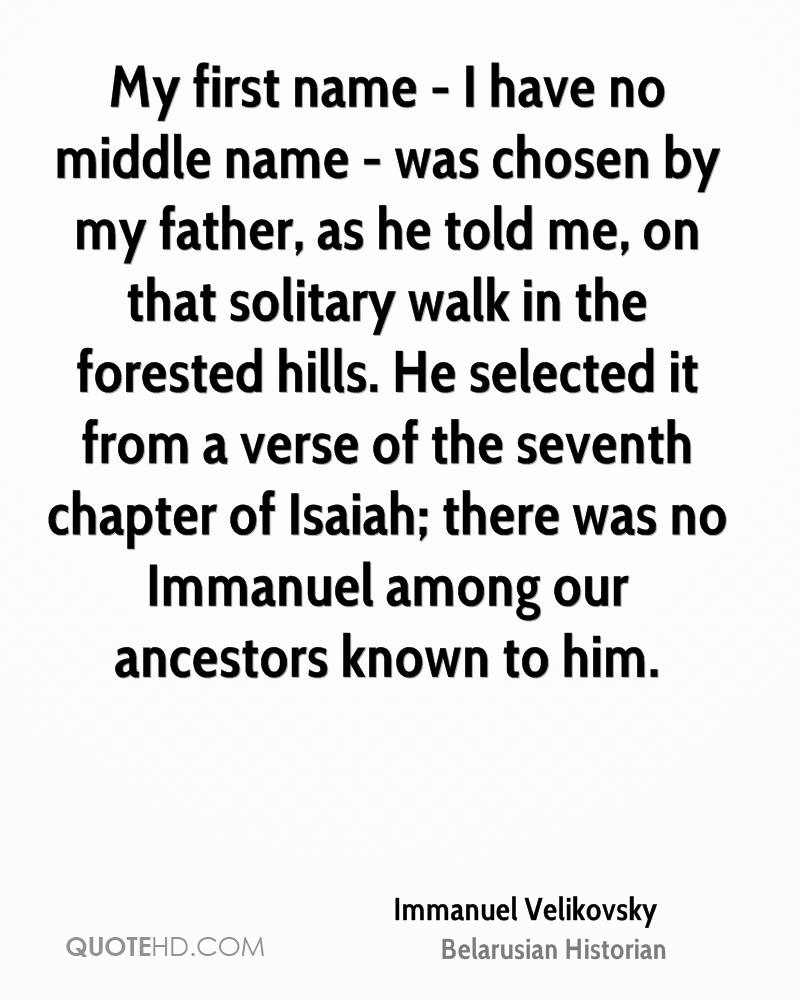 My first name - I have no middle name - was chosen by my father, as he told me, on that solitary walk in the forested hills. He selected it from a verse of the seventh chapter of Isaiah; there was no Immanuel among our ancestors known to him.