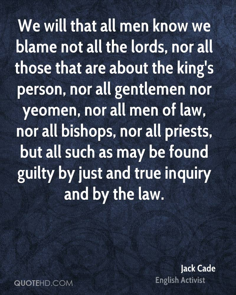 We will that all men know we blame not all the lords, nor all those that are about the king's person, nor all gentlemen nor yeomen, nor all men of law, nor all bishops, nor all priests, but all such as may be found guilty by just and true inquiry and by the law.